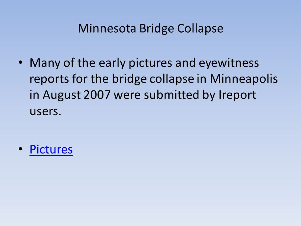 Minnesota Bridge Collapse Many of the early pictures and eyewitness reports for the bridge collapse in Minneapolis in August 2007 were submitted by Ir