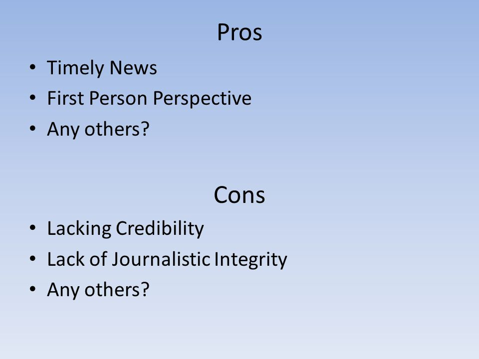 Pros Timely News First Person Perspective Any others? Cons Lacking Credibility Lack of Journalistic Integrity Any others?