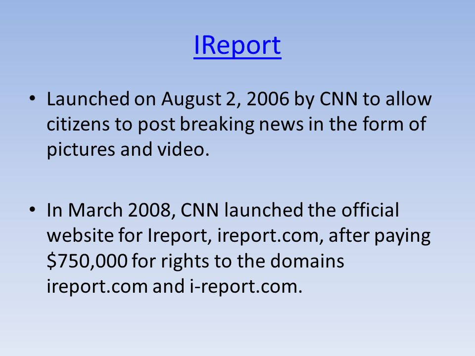 IReport Launched on August 2, 2006 by CNN to allow citizens to post breaking news in the form of pictures and video. In March 2008, CNN launched the o