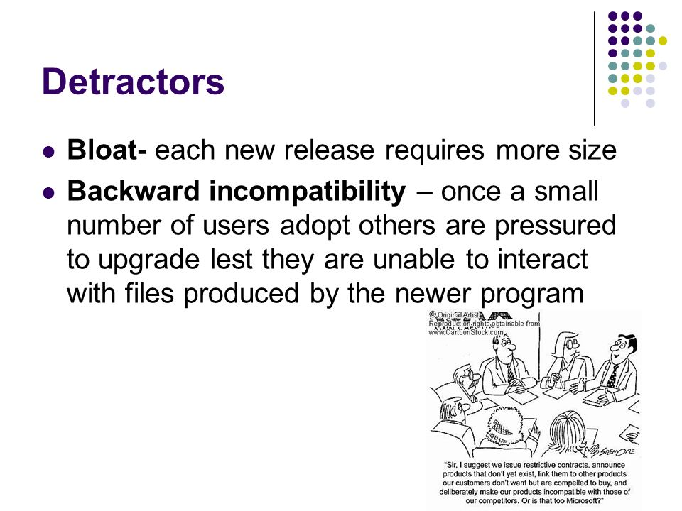 Detractors Bloat- each new release requires more size Backward incompatibility – once a small number of users adopt others are pressured to upgrade lest they are unable to interact with files produced by the newer program