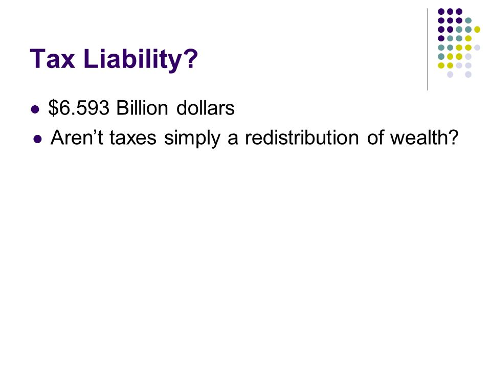 Tax Liability $6.593 Billion dollars Arent taxes simply a redistribution of wealth