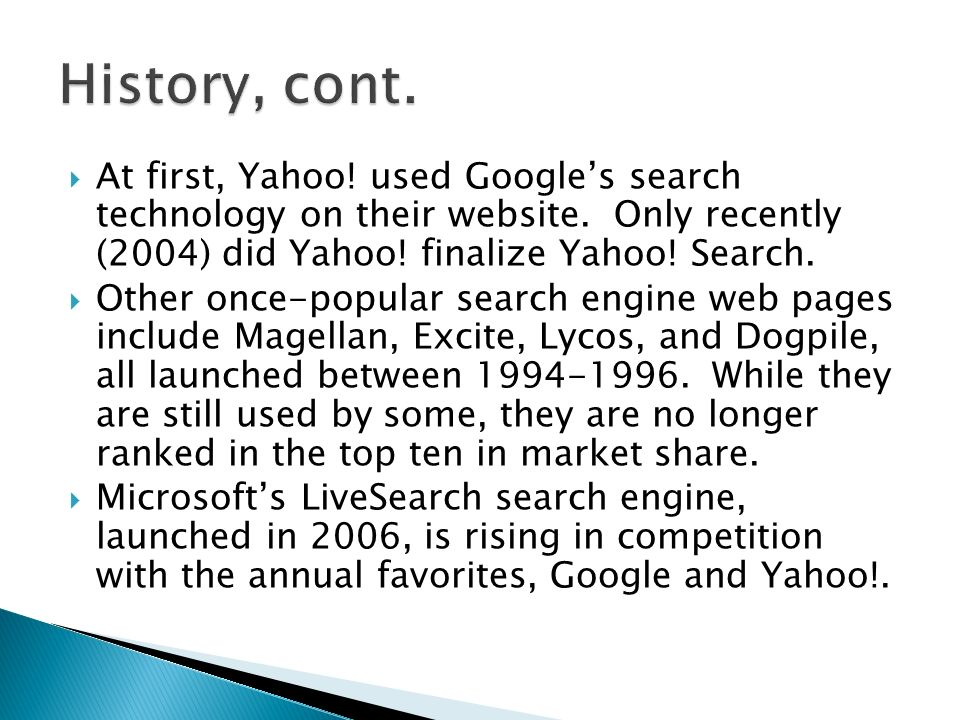 At first, Yahoo! used Googles search technology on their website. Only recently (2004) did Yahoo! finalize Yahoo! Search. Other once-popular search en