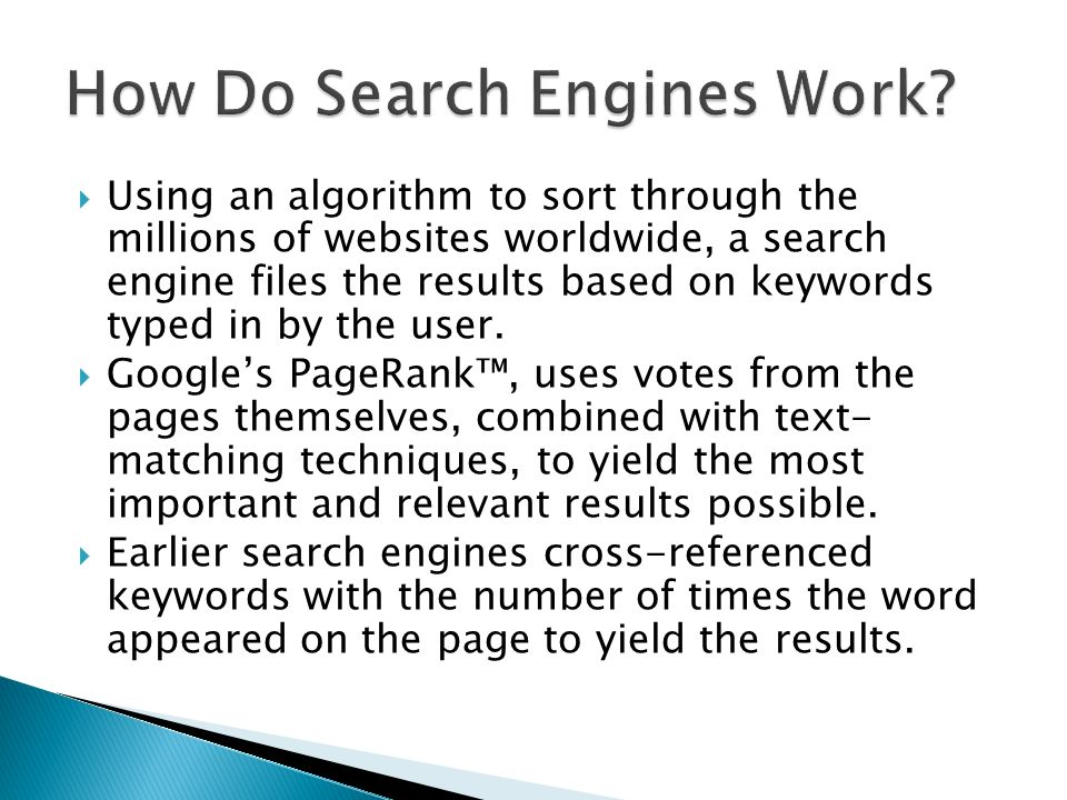 Using an algorithm to sort through the millions of websites worldwide, a search engine files the results based on keywords typed in by the user.