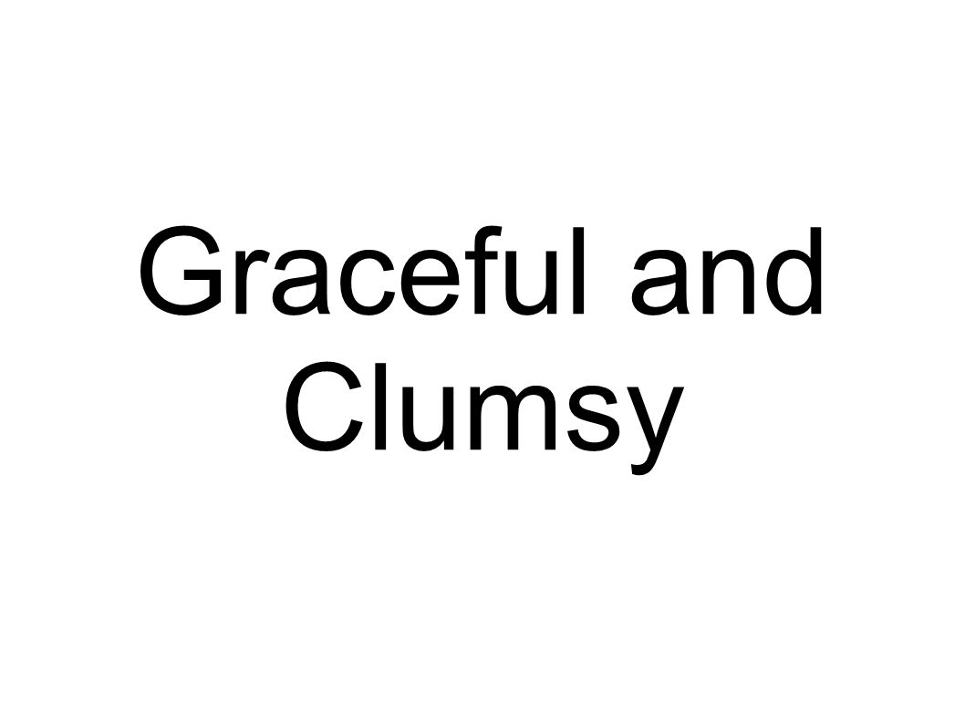 Graceful and Clumsy
