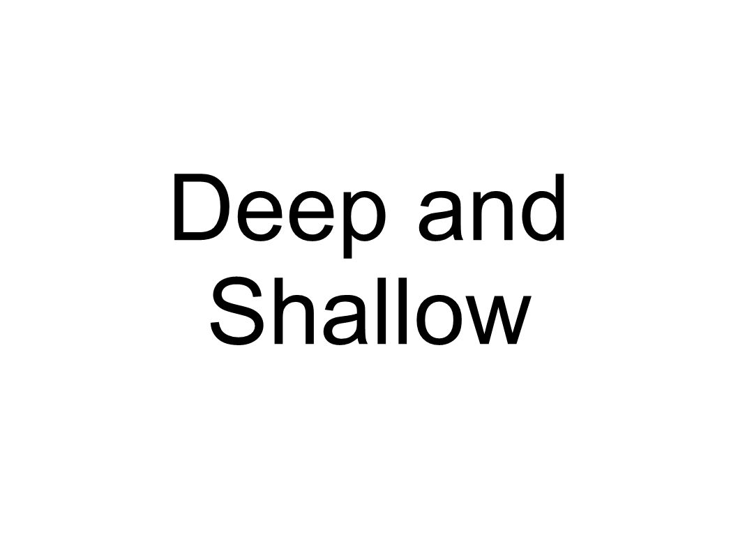 Deep and Shallow
