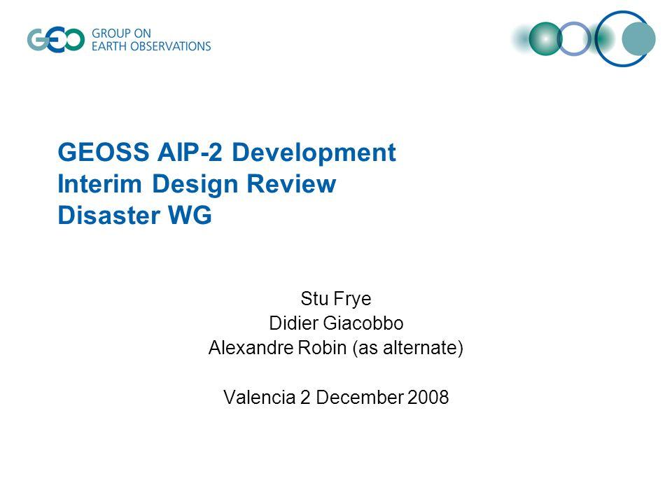 GEOSS AIP-2 Development Interim Design Review Disaster WG Stu Frye Didier Giacobbo Alexandre Robin (as alternate) Valencia 2 December 2008
