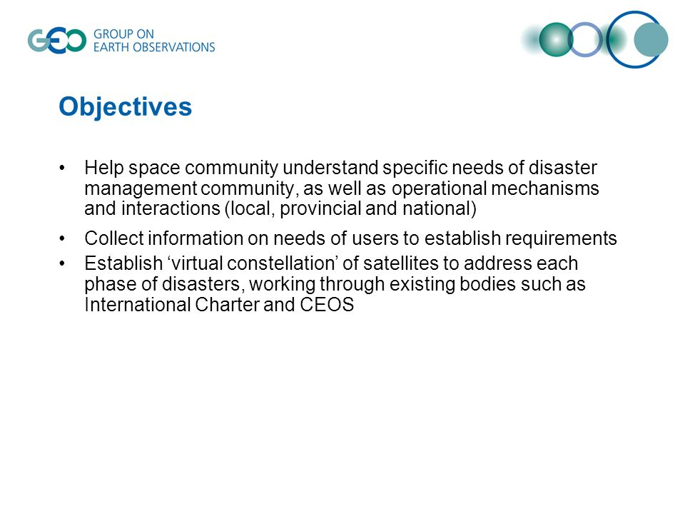 Objectives Help space community understand specific needs of disaster management community, as well as operational mechanisms and interactions (local, provincial and national) Collect information on needs of users to establish requirements Establish virtual constellation of satellites to address each phase of disasters, working through existing bodies such as International Charter and CEOS