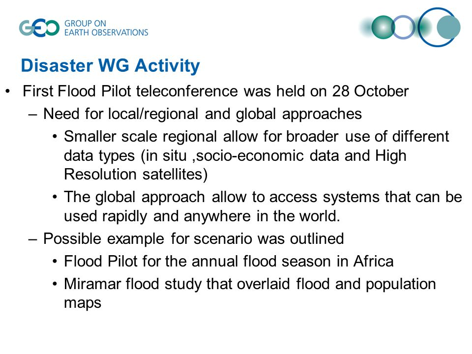 Disaster WG Activity First Flood Pilot teleconference was held on 28 October –Need for local/regional and global approaches Smaller scale regional allow for broader use of different data types (in situ,socio-economic data and High Resolution satellites) The global approach allow to access systems that can be used rapidly and anywhere in the world.