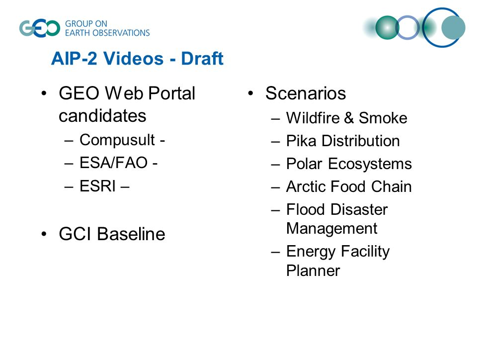 AIP-2 Videos - Draft GEO Web Portal candidates –Compusult - –ESA/FAO - –ESRI – GCI Baseline Scenarios –Wildfire & Smoke –Pika Distribution –Polar Ecosystems –Arctic Food Chain –Flood Disaster Management –Energy Facility Planner