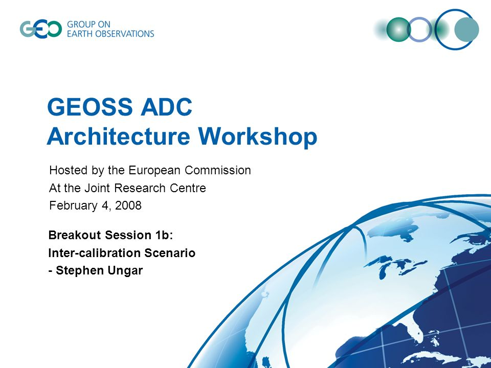 GEOSS ADC Architecture Workshop Breakout Session 1b: Inter-calibration Scenario - Stephen Ungar Hosted by the European Commission At the Joint Research Centre February 4, 2008