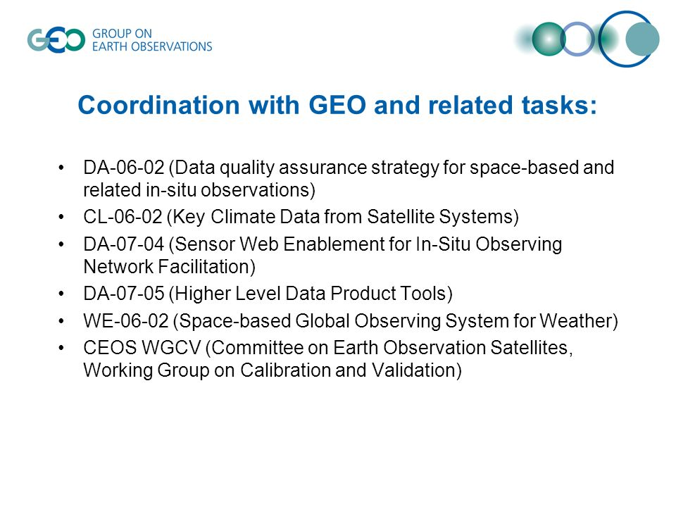 Coordination with GEO and related tasks: DA (Data quality assurance strategy for space-based and related in-situ observations) CL (Key Climate Data from Satellite Systems) DA (Sensor Web Enablement for In-Situ Observing Network Facilitation) DA (Higher Level Data Product Tools) WE (Space-based Global Observing System for Weather) CEOS WGCV (Committee on Earth Observation Satellites, Working Group on Calibration and Validation)