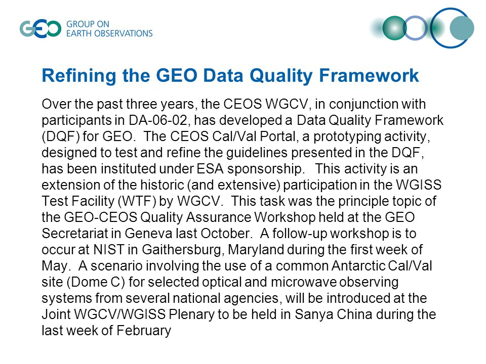 Refining the GEO Data Quality Framework Over the past three years, the CEOS WGCV, in conjunction with participants in DA-06-02, has developed a Data Quality Framework (DQF) for GEO.
