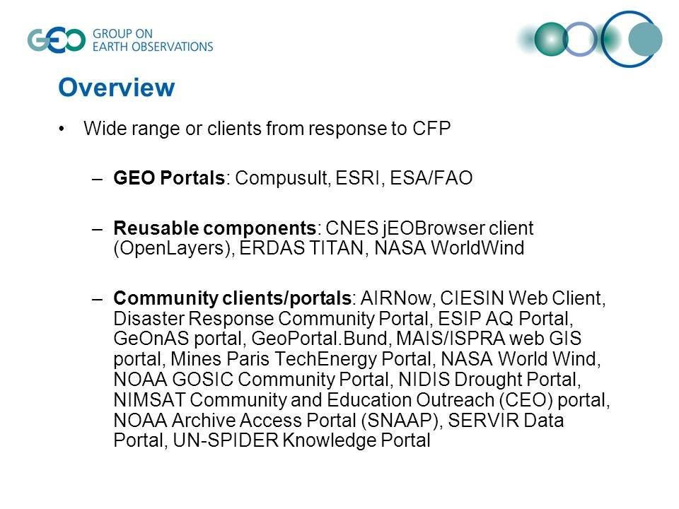 Overview Wide range or clients from response to CFP –GEO Portals: Compusult, ESRI, ESA/FAO –Reusable components: CNES jEOBrowser client (OpenLayers), ERDAS TITAN, NASA WorldWind –Community clients/portals: AIRNow, CIESIN Web Client, Disaster Response Community Portal, ESIP AQ Portal, GeOnAS portal, GeoPortal.Bund, MAIS/ISPRA web GIS portal, Mines Paris TechEnergy Portal, NASA World Wind, NOAA GOSIC Community Portal, NIDIS Drought Portal, NIMSAT Community and Education Outreach (CEO) portal, NOAA Archive Access Portal (SNAAP), SERVIR Data Portal, UN-SPIDER Knowledge Portal