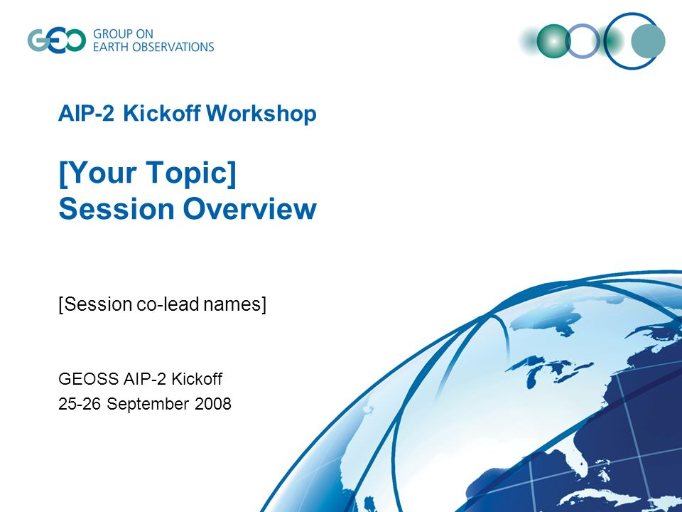 AIP-2 Kickoff Workshop [Your Topic] Session Overview [Session co-lead names] GEOSS AIP-2 Kickoff 25-26 September 2008