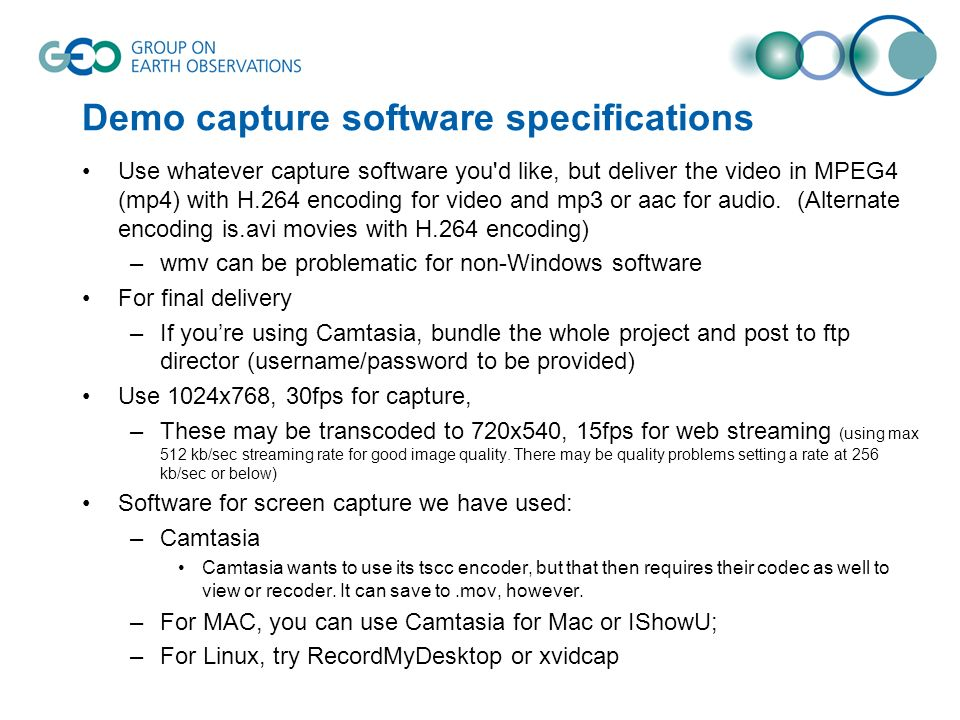 Demo capture software specifications Use whatever capture software you d like, but deliver the video in MPEG4 (mp4) with H.264 encoding for video and mp3 or aac for audio.