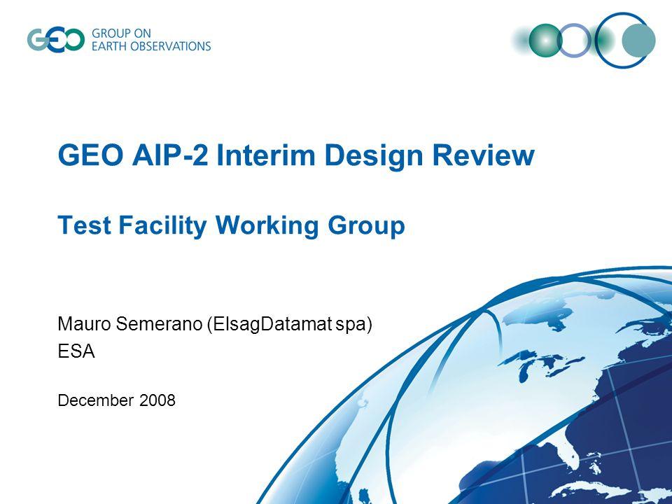GEO AIP-2 Interim Design Review Test Facility Working Group Mauro Semerano (ElsagDatamat spa) ESA December 2008