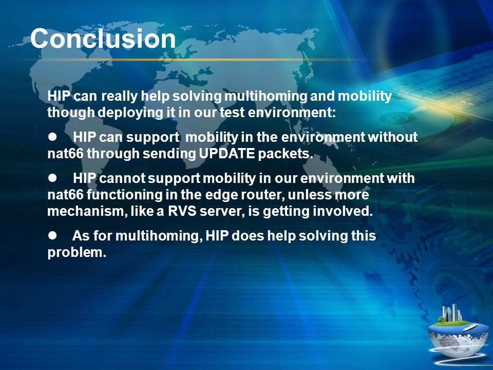 Conclusion HIP can really help solving multihoming and mobility though deploying it in our test environment: HIP can support mobility in the environme