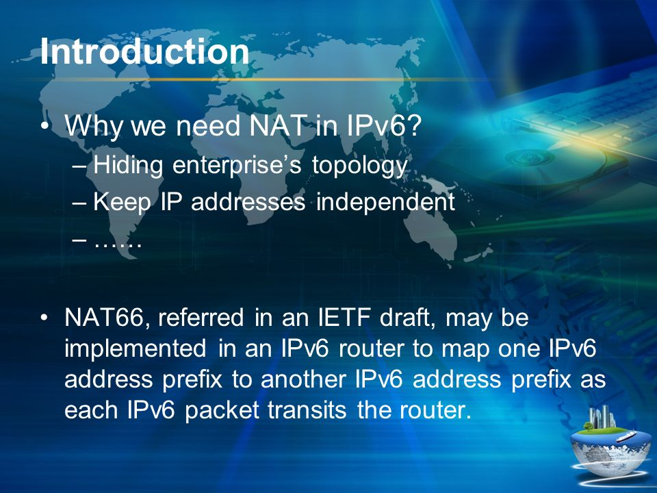 Introduction Why we need NAT in IPv6? –Hiding enterprises topology –Keep IP addresses independent –…… NAT66, referred in an IETF draft, may be impleme