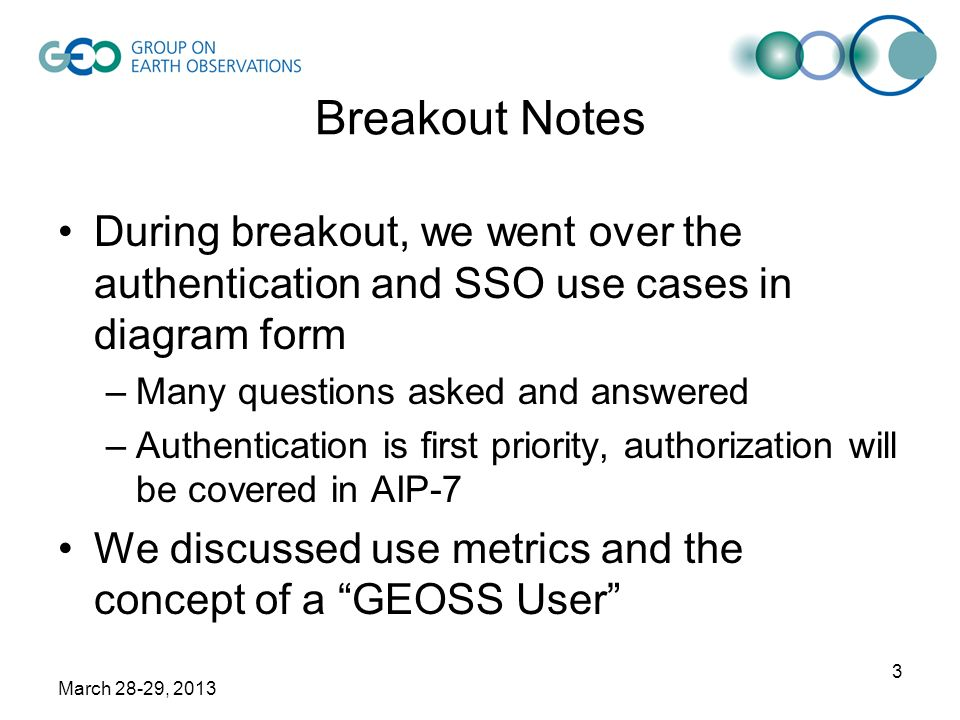 March 28-29, 2013 3 Breakout Notes During breakout, we went over the authentication and SSO use cases in diagram form –Many questions asked and answered –Authentication is first priority, authorization will be covered in AIP-7 We discussed use metrics and the concept of a GEOSS User