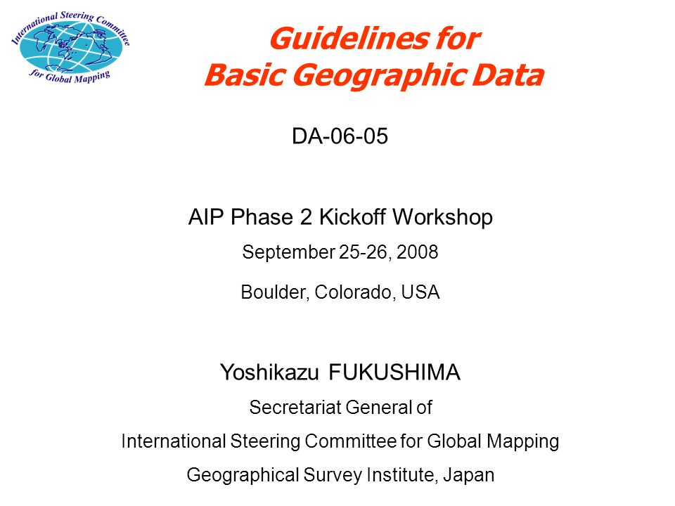Guidelines for Basic Geographic Data DA-06-05 AIP Phase 2 Kickoff Workshop September 25-26, 2008 Boulder, Colorado, USA Yoshikazu FUKUSHIMA Secretaria