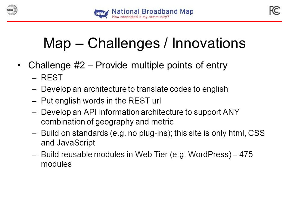 Map – Challenges / Innovations Challenge #3 – how can you serve this volume of data this quickly ( Some will say we didnt ) –Cache, cache, cache We pre-cache the geospatial tiles to level 10, then cache on the fly for every spatial zoom We implemented an open source caching software to cache queries (Varnish – it returns 89% of all hits) –Develop right approach for search; and map Search is point in poly Map is dissolve –Single color maps –Focus on what we control; leave basemap to others