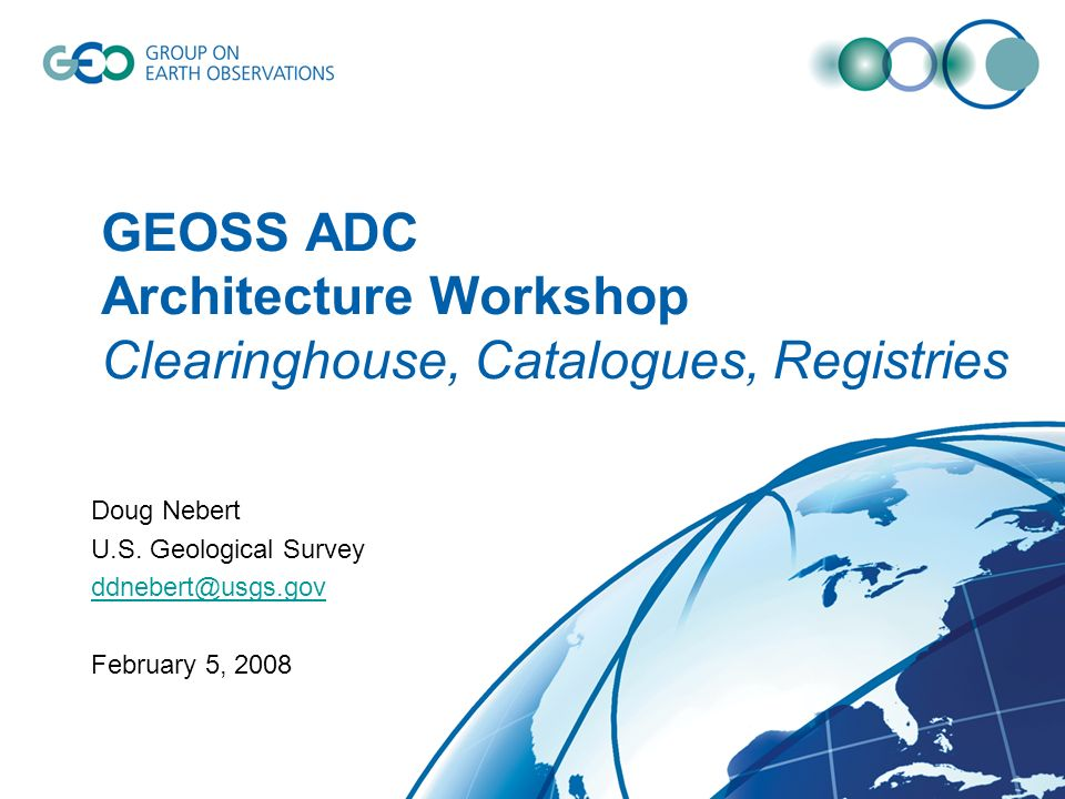 GEOSS ADC Architecture Workshop Clearinghouse, Catalogues, Registries Doug Nebert U.S. Geological Survey ddnebert@usgs.gov February 5, 2008