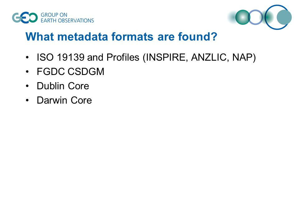 What metadata formats are found? ISO 19139 and Profiles (INSPIRE, ANZLIC, NAP) FGDC CSDGM Dublin Core Darwin Core