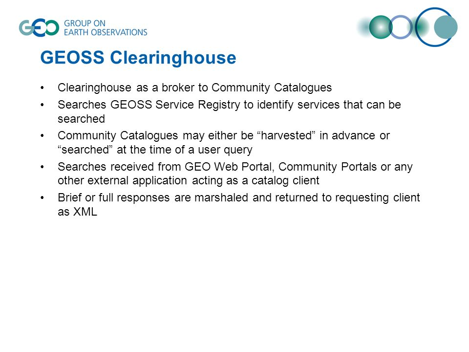 GEOSS Clearinghouse Clearinghouse as a broker to Community Catalogues Searches GEOSS Service Registry to identify services that can be searched Community Catalogues may either be harvested in advance or searched at the time of a user query Searches received from GEO Web Portal, Community Portals or any other external application acting as a catalog client Brief or full responses are marshaled and returned to requesting client as XML