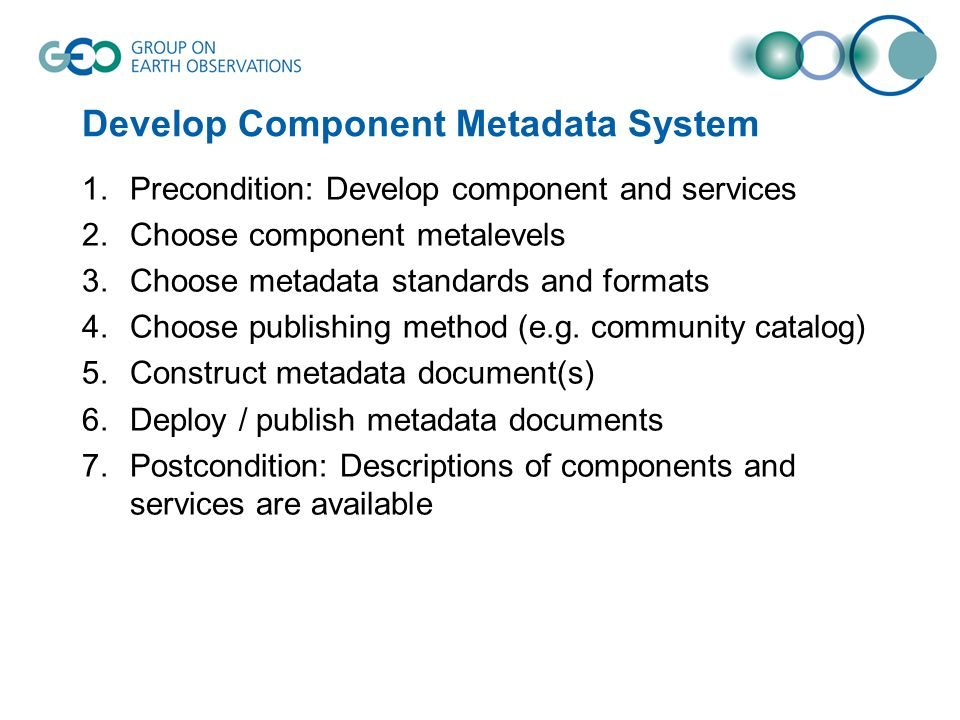 Develop Component Metadata System 1.Precondition: Develop component and services 2.Choose component metalevels 3.Choose metadata standards and formats 4.Choose publishing method (e.g.
