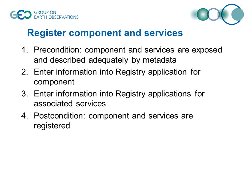 Register component and services 1.Precondition: component and services are exposed and described adequately by metadata 2.Enter information into Registry application for component 3.Enter information into Registry applications for associated services 4.Postcondition: component and services are registered