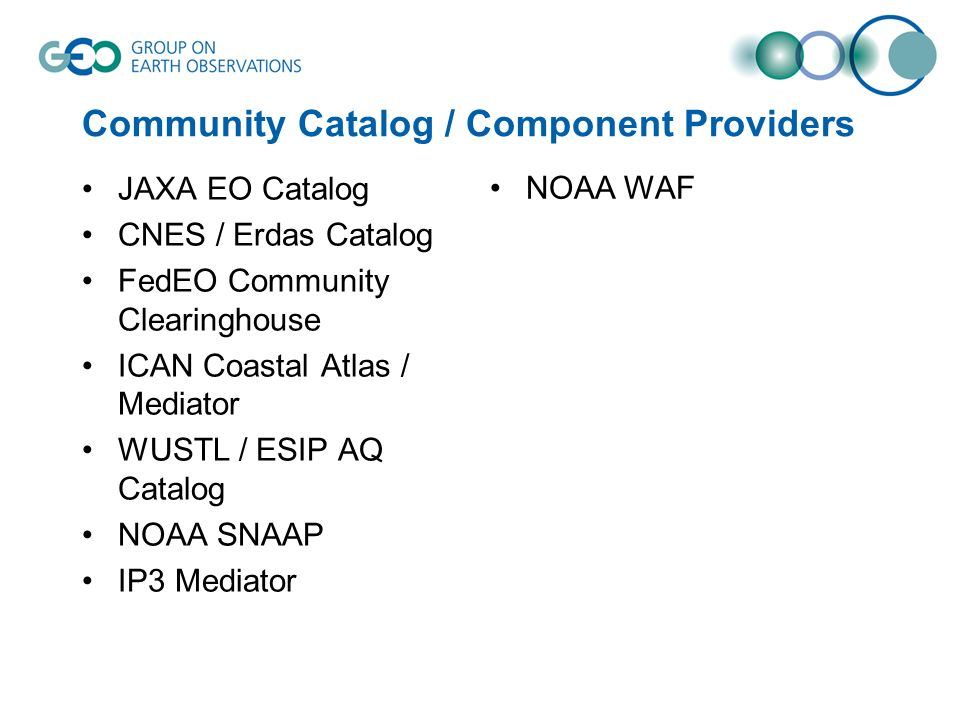 Community Catalog / Component Providers JAXA EO Catalog CNES / Erdas Catalog FedEO Community Clearinghouse ICAN Coastal Atlas / Mediator WUSTL / ESIP AQ Catalog NOAA SNAAP IP3 Mediator NOAA WAF