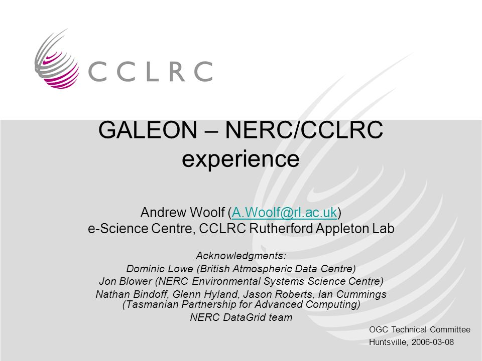 OGC Technical Committee Huntsville, 2006-03-08 GALEON – NERC/CCLRC experience Andrew Woolf (A.Woolf@rl.ac.uk)A.Woolf@rl.ac.uk e-Science Centre, CCLRC Rutherford Appleton Lab Acknowledgments: Dominic Lowe (British Atmospheric Data Centre) Jon Blower (NERC Environmental Systems Science Centre) Nathan Bindoff, Glenn Hyland, Jason Roberts, Ian Cummings (Tasmanian Partnership for Advanced Computing) NERC DataGrid team