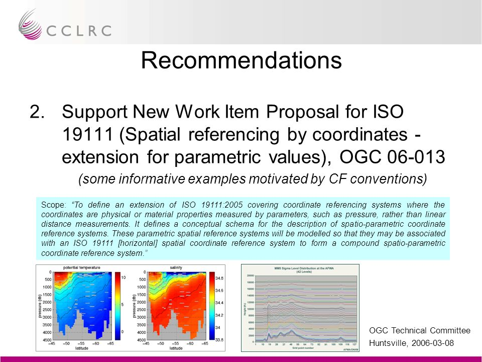 OGC Technical Committee Huntsville, 2006-03-08 Recommendations 2.Support New Work Item Proposal for ISO 19111 (Spatial referencing by coordinates - extension for parametric values), OGC 06-013 (some informative examples motivated by CF conventions) Scope: To define an extension of ISO 19111:2005 covering coordinate referencing systems where the coordinates are physical or material properties measured by parameters, such as pressure, rather than linear distance measurements.