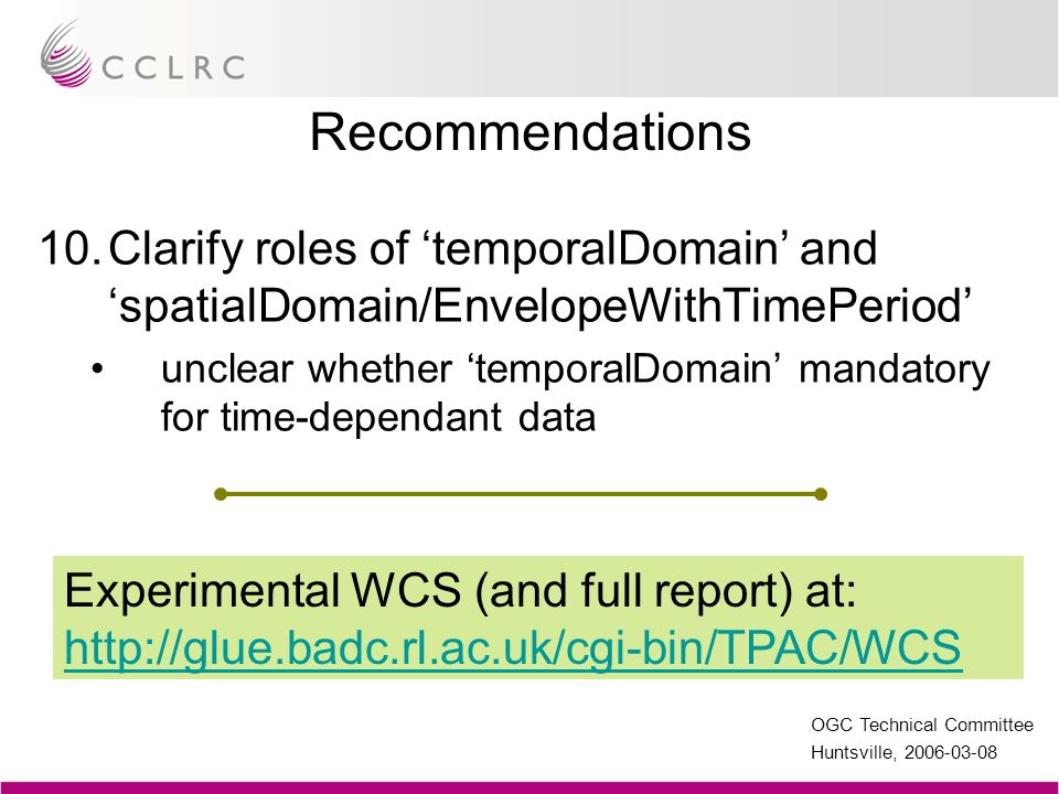 OGC Technical Committee Huntsville, 2006-03-08 Recommendations 10.Clarify roles of temporalDomain and spatialDomain/EnvelopeWithTimePeriod unclear whe