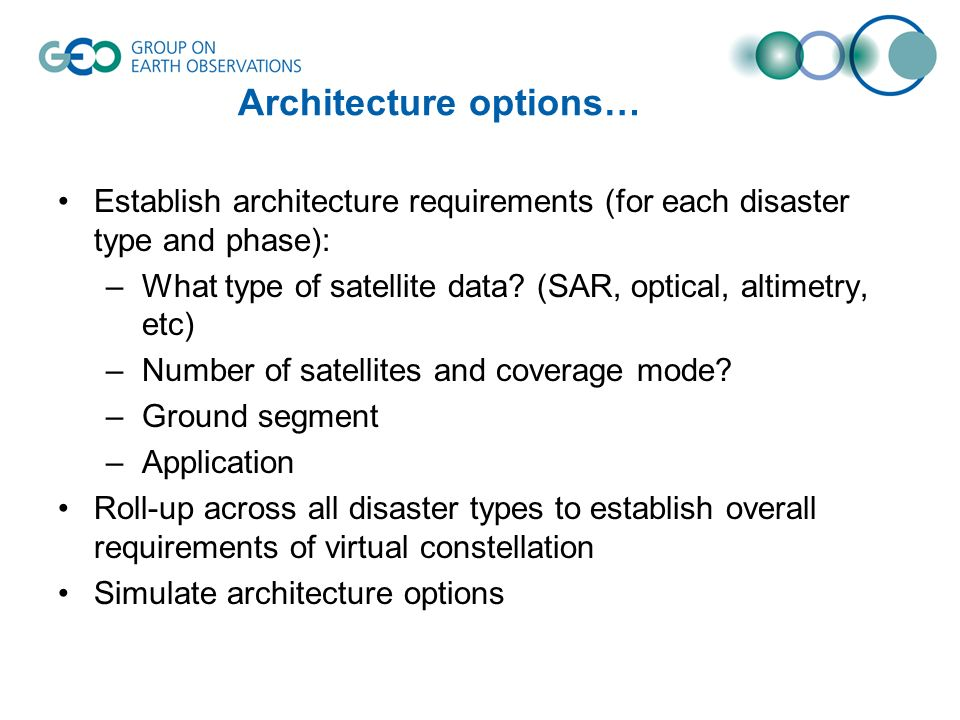 Establish architecture requirements (for each disaster type and phase): –What type of satellite data? (SAR, optical, altimetry, etc) –Number of satell