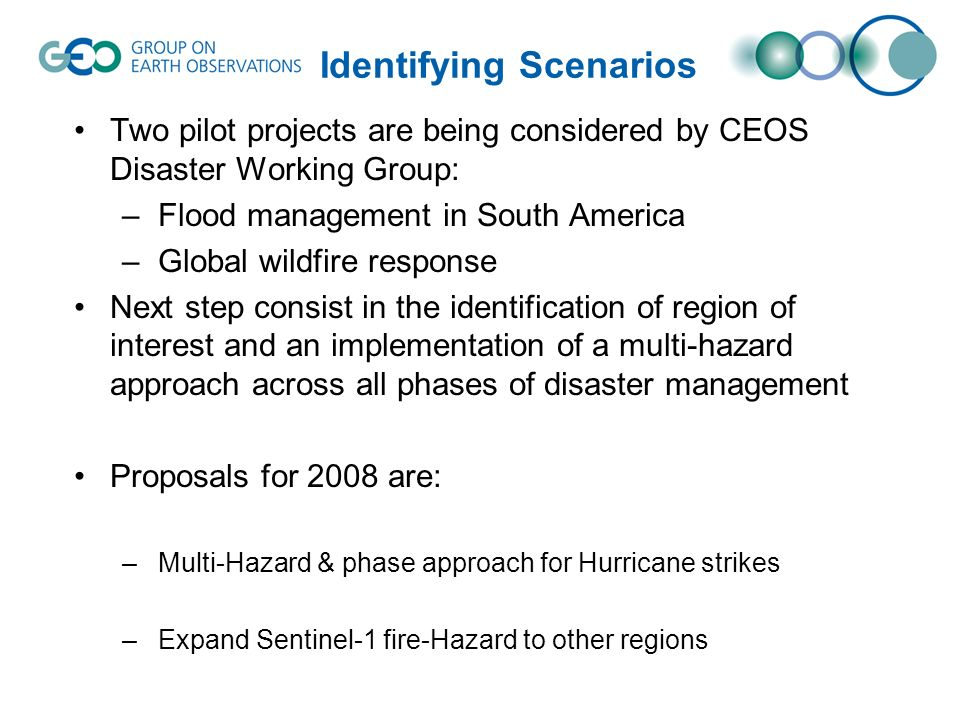Identifying Scenarios Two pilot projects are being considered by CEOS Disaster Working Group: –Flood management in South America –Global wildfire resp