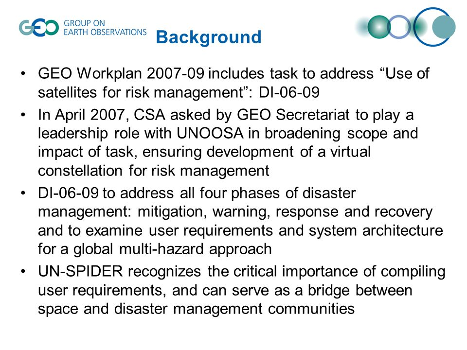 Background GEO Workplan 2007-09 includes task to address Use of satellites for risk management: DI-06-09 In April 2007, CSA asked by GEO Secretariat to play a leadership role with UNOOSA in broadening scope and impact of task, ensuring development of a virtual constellation for risk management DI-06-09 to address all four phases of disaster management: mitigation, warning, response and recovery and to examine user requirements and system architecture for a global multi-hazard approach UN-SPIDER recognizes the critical importance of compiling user requirements, and can serve as a bridge between space and disaster management communities