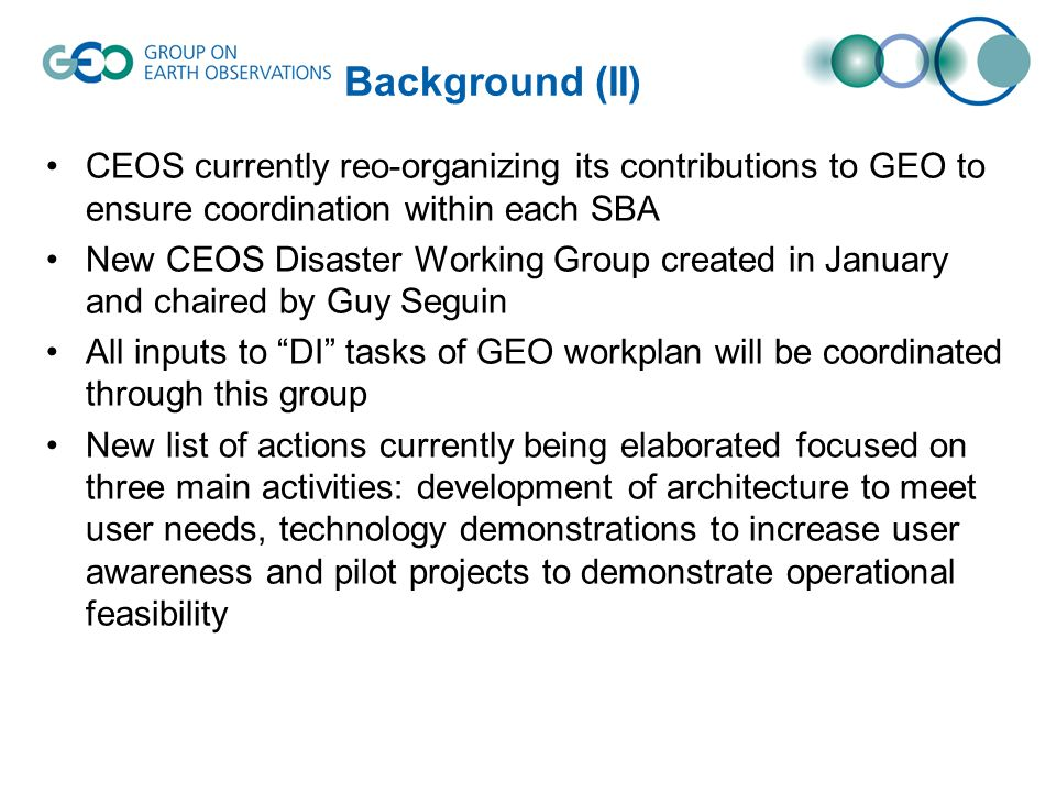 Background (II) CEOS currently reo-organizing its contributions to GEO to ensure coordination within each SBA New CEOS Disaster Working Group created in January and chaired by Guy Seguin All inputs to DI tasks of GEO workplan will be coordinated through this group New list of actions currently being elaborated focused on three main activities: development of architecture to meet user needs, technology demonstrations to increase user awareness and pilot projects to demonstrate operational feasibility