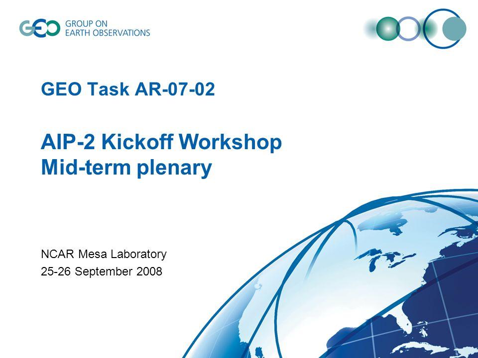 GEO Task AR-07-02 AIP-2 Kickoff Workshop Mid-term plenary NCAR Mesa Laboratory 25-26 September 2008