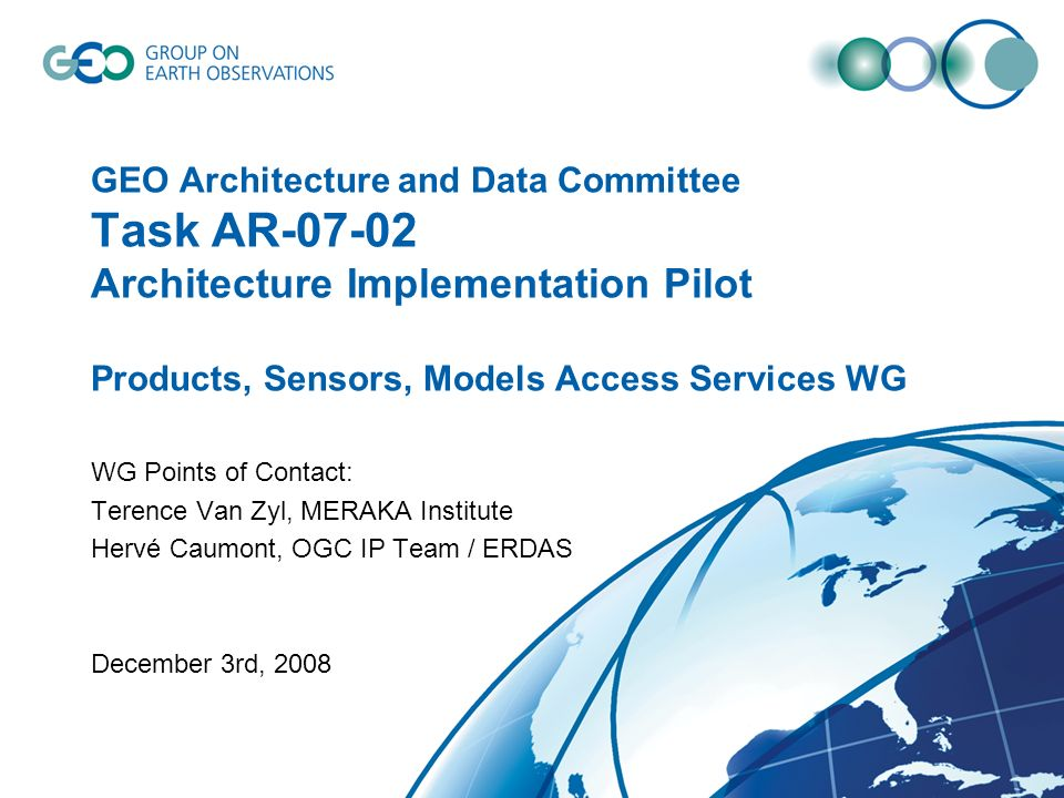 GEO Architecture and Data Committee Task AR Architecture Implementation Pilot Products, Sensors, Models Access Services WG WG Points of Contact: Terence Van Zyl, MERAKA Institute Hervé Caumont, OGC IP Team / ERDAS December 3rd, 2008