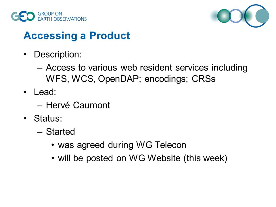 Accessing a Product Description: –Access to various web resident services including WFS, WCS, OpenDAP; encodings; CRSs Lead: –Hervé Caumont Status: –Started was agreed during WG Telecon will be posted on WG Website (this week)