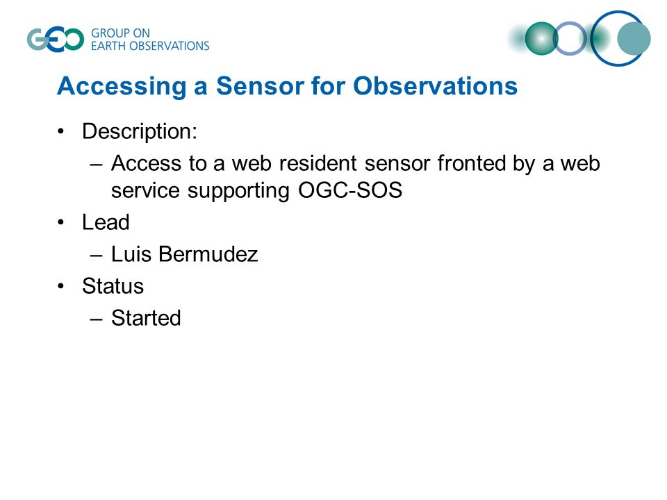 Accessing a Sensor for Observations Description: –Access to a web resident sensor fronted by a web service supporting OGC-SOS Lead –Luis Bermudez Status –Started