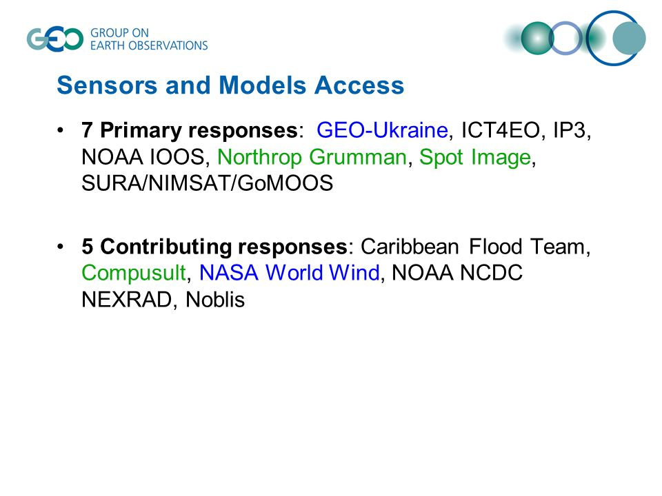 Sensors and Models Access 7 Primary responses: GEO-Ukraine, ICT4EO, IP3, NOAA IOOS, Northrop Grumman, Spot Image, SURA/NIMSAT/GoMOOS 5 Contributing responses: Caribbean Flood Team, Compusult, NASA World Wind, NOAA NCDC NEXRAD, Noblis