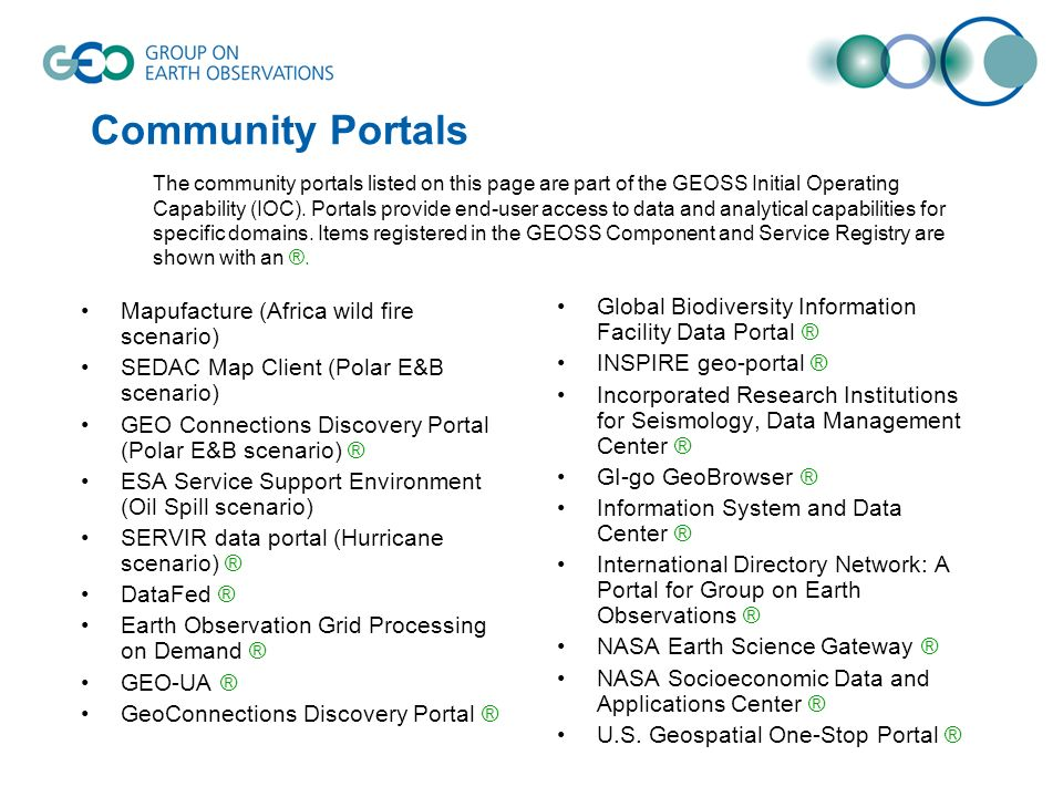 Community Portals Mapufacture (Africa wild fire scenario) SEDAC Map Client (Polar E&B scenario) GEO Connections Discovery Portal (Polar E&B scenario) ® ESA Service Support Environment (Oil Spill scenario) SERVIR data portal (Hurricane scenario) ® DataFed ® Earth Observation Grid Processing on Demand ® GEO-UA ® GeoConnections Discovery Portal ® Global Biodiversity Information Facility Data Portal ® INSPIRE geo-portal ® Incorporated Research Institutions for Seismology, Data Management Center ® GI-go GeoBrowser ® Information System and Data Center ® International Directory Network: A Portal for Group on Earth Observations ® NASA Earth Science Gateway ® NASA Socioeconomic Data and Applications Center ® U.S.
