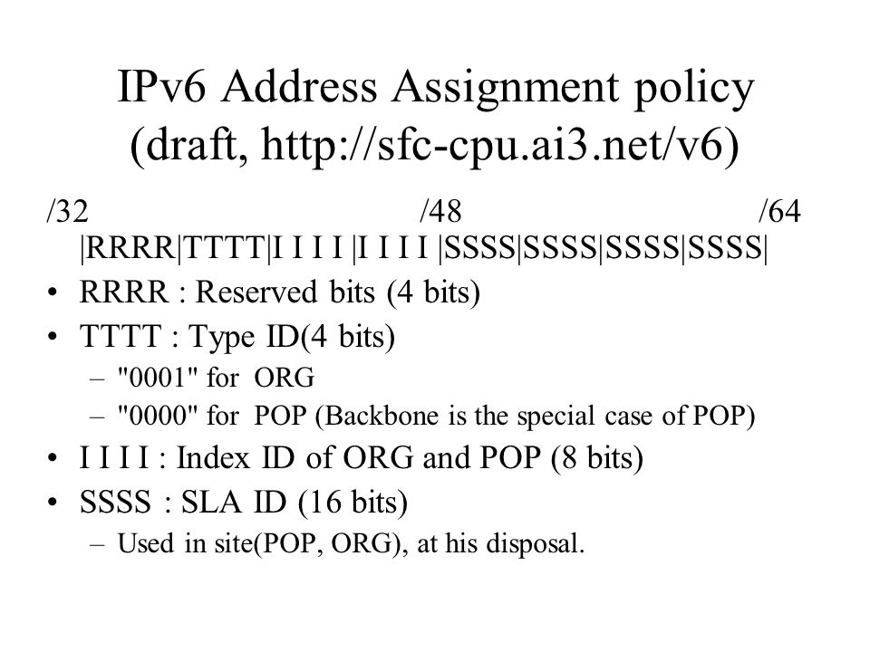 IPv6 Address Assignment policy (draft,   /32 /48 /64 |RRRR|TTTT|I I I I |I I I I |SSSS|SSSS|SSSS|SSSS| RRRR : Reserved bits (4 bits) TTTT : Type ID(4 bits) – 0001 for ORG – 0000 for POP (Backbone is the special case of POP) I I I I : Index ID of ORG and POP (8 bits) SSSS : SLA ID (16 bits) –Used in site(POP, ORG), at his disposal.