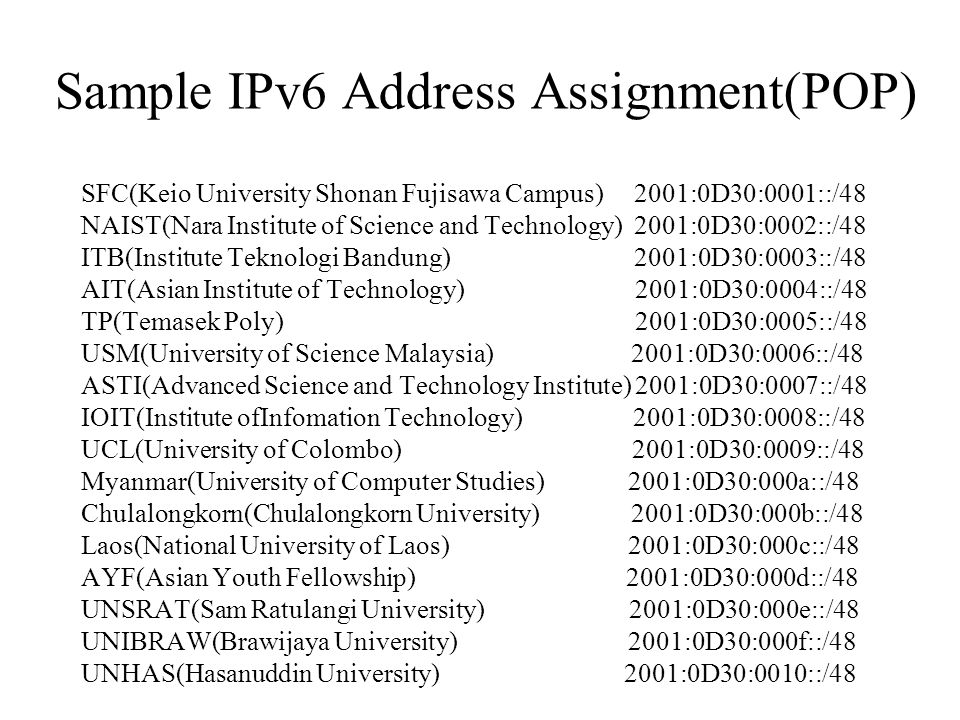 Sample IPv6 Address Assignment(POP) SFC(Keio University Shonan Fujisawa Campus) 2001:0D30:0001::/48 NAIST(Nara Institute of Science and Technology) 2001:0D30:0002::/48 ITB(Institute Teknologi Bandung) 2001:0D30:0003::/48 AIT(Asian Institute of Technology) 2001:0D30:0004::/48 TP(Temasek Poly) 2001:0D30:0005::/48 USM(University of Science Malaysia) 2001:0D30:0006::/48 ASTI(Advanced Science and Technology Institute) 2001:0D30:0007::/48 IOIT(Institute ofInfomation Technology) 2001:0D30:0008::/48 UCL(University of Colombo) 2001:0D30:0009::/48 Myanmar(University of Computer Studies) 2001:0D30:000a::/48 Chulalongkorn(Chulalongkorn University) 2001:0D30:000b::/48 Laos(National University of Laos) 2001:0D30:000c::/48 AYF(Asian Youth Fellowship) 2001:0D30:000d::/48 UNSRAT(Sam Ratulangi University) 2001:0D30:000e::/48 UNIBRAW(Brawijaya University) 2001:0D30:000f::/48 UNHAS(Hasanuddin University) 2001:0D30:0010::/48
