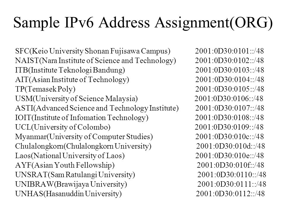 Sample IPv6 Address Assignment(ORG) SFC(Keio University Shonan Fujisawa Campus) 2001:0D30:0101::/48 NAIST(Nara Institute of Science and Technology) 2001:0D30:0102::/48 ITB(Institute Teknologi Bandung) 2001:0D30:0103::/48 AIT(Asian Institute of Technology) 2001:0D30:0104::/48 TP(Temasek Poly) 2001:0D30:0105::/48 USM(University of Science Malaysia) 2001:0D30:0106::/48 ASTI(Advanced Science and Technology Institute) 2001:0D30:0107::/48 IOIT(Institute of Infomation Technology) 2001:0D30:0108::/48 UCL(University of Colombo) 2001:0D30:0109::/48 Myanmar(University of Computer Studies) 2001:0D30:010c::/48 Chulalongkorn(Chulalongkorn University) 2001:0D30:010d::/48 Laos(National University of Laos) 2001:0D30:010e::/48 AYF(Asian Youth Fellowship) 2001:0D30:010f::/48 UNSRAT(Sam Ratulangi University) 2001:0D30:0110::/48 UNIBRAW(Brawijaya University) 2001:0D30:0111::/48 UNHAS(Hasanuddin University) 2001:0D30:0112::/48