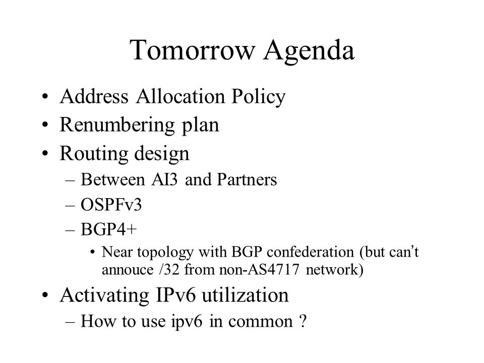 Tomorrow Agenda Address Allocation Policy Renumbering plan Routing design –Between AI3 and Partners –OSPFv3 –BGP4+ Near topology with BGP confederation (but can t annouce /32 from non-AS4717 network) Activating IPv6 utilization –How to use ipv6 in common