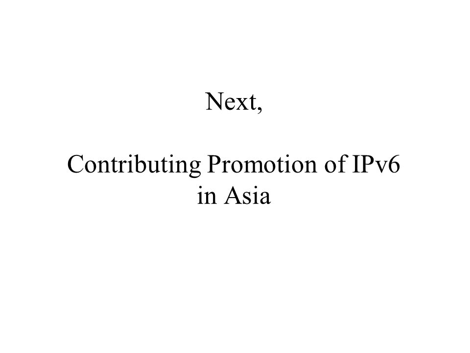 Next, Contributing Promotion of IPv6 in Asia