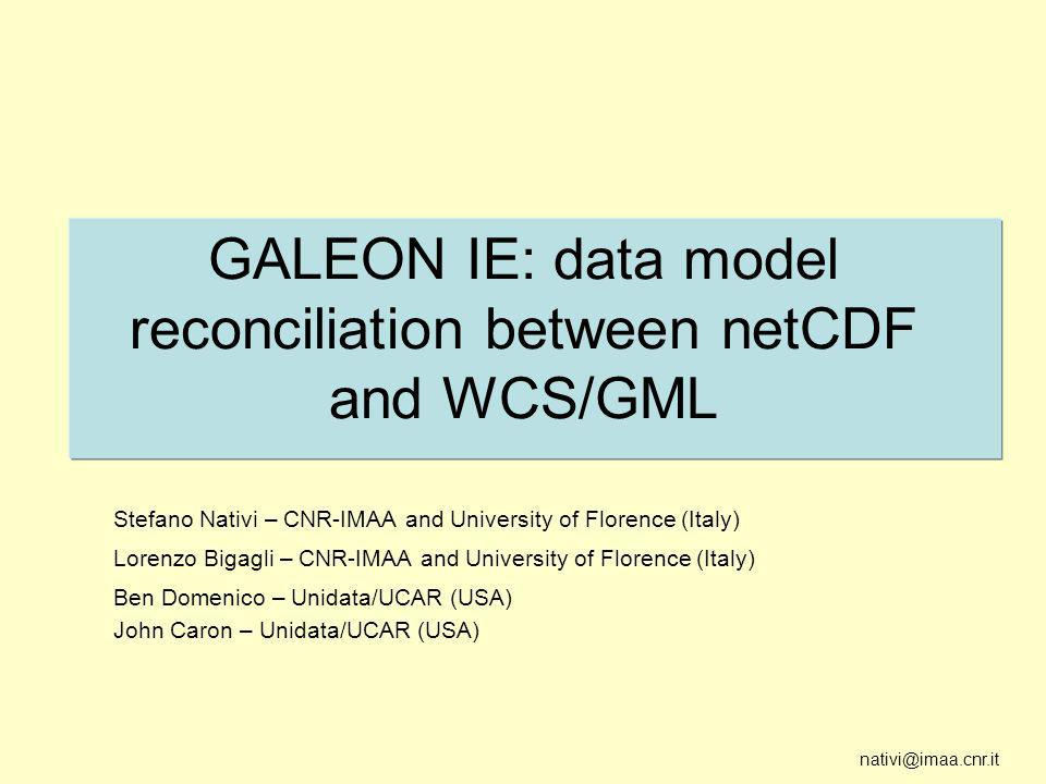 nativi@imaa.cnr.it GALEON IE: data model reconciliation between netCDF and WCS/GML Stefano Nativi – CNR-IMAA and University of Florence (Italy) Lorenzo Bigagli – CNR-IMAA and University of Florence (Italy) Ben Domenico – Unidata/UCAR (USA) John Caron – Unidata/UCAR (USA)